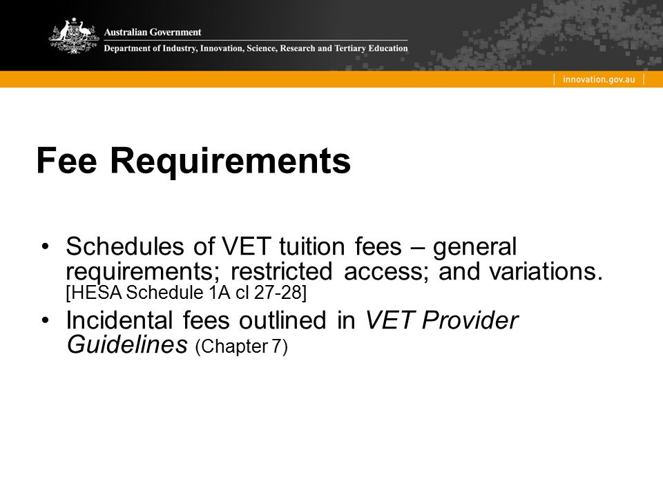 Fee Requirements Schedules of VET tuition fees – general requirements; restricted access; and variations. [HESA Schedule 1A cl 27-28]